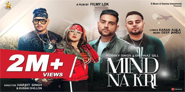 robbey singh and shehnaz gill latest song mind na kari